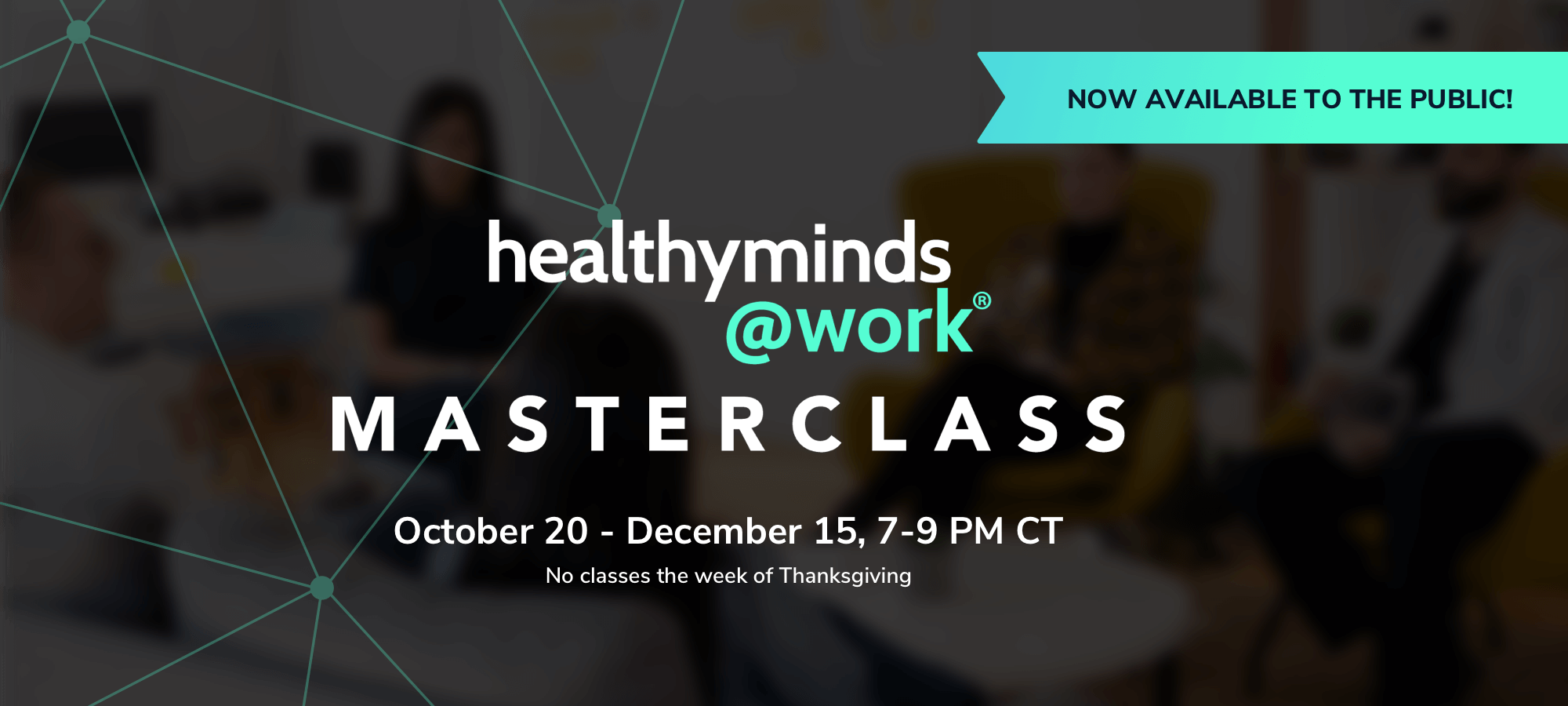 Healthy Minds @Work Masterclass is now available to the public and begins October 20 - December 15 from 7-9PM CT